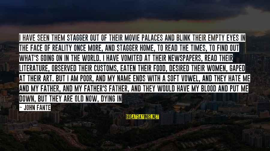 Sun On My Face Sayings By John Fante: I have seen them stagger out of their movie palaces and blink their empty eyes