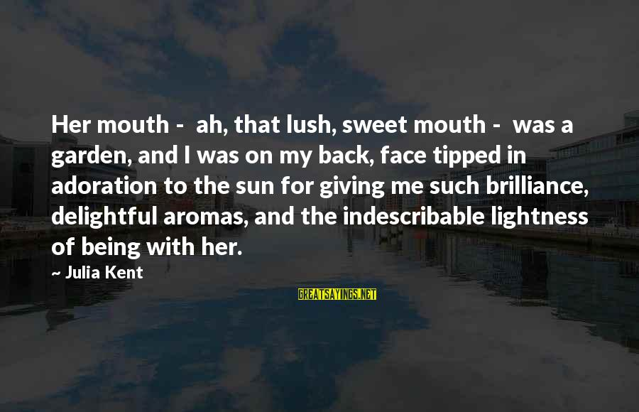Sun On My Face Sayings By Julia Kent: Her mouth - ah, that lush, sweet mouth - was a garden, and I was