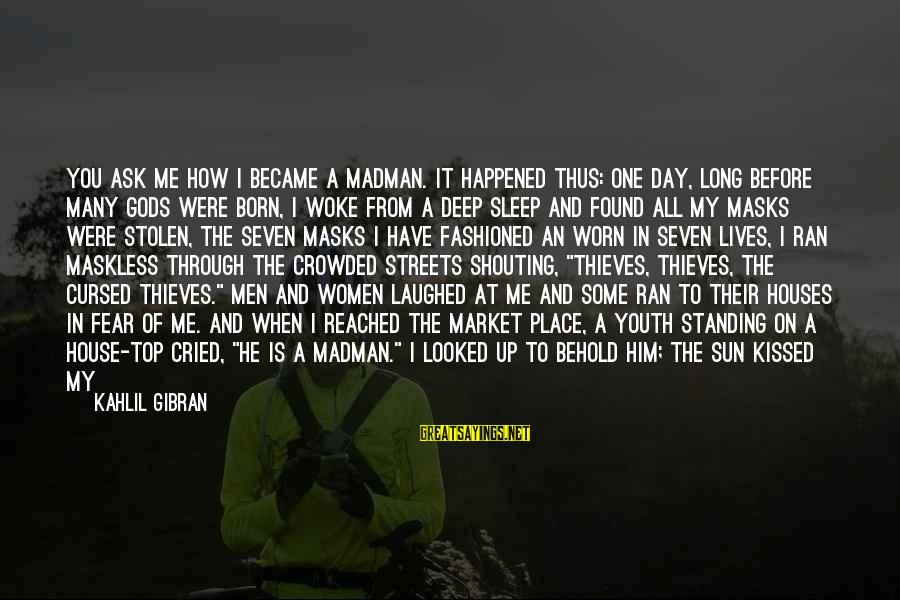 Sun On My Face Sayings By Kahlil Gibran: You ask me how I became a madman. It happened thus: One day, long before
