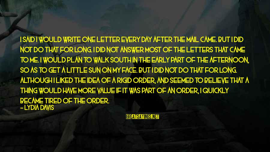 Sun On My Face Sayings By Lydia Davis: I said I would write one letter every day after the mail came. But I