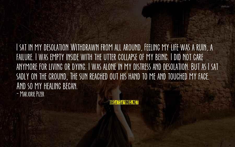 Sun On My Face Sayings By Marjorie Pizer: I sat in my desolation Withdrawn from all around, Feeling my life was a ruin,