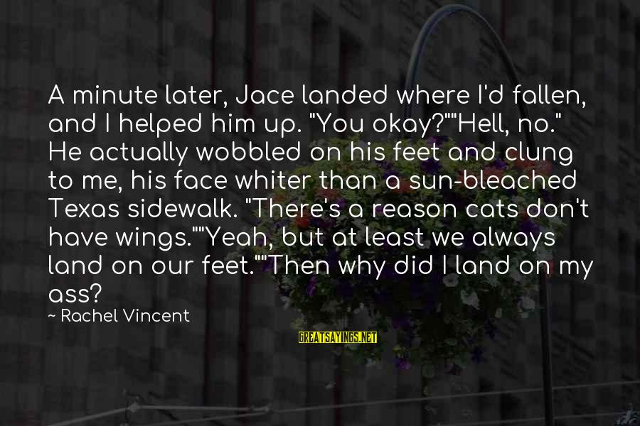 """Sun On My Face Sayings By Rachel Vincent: A minute later, Jace landed where I'd fallen, and I helped him up. """"You okay?""""""""Hell,"""