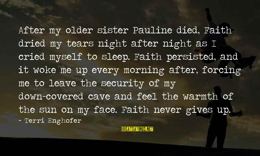 Sun On My Face Sayings By Terri Enghofer: After my older sister Pauline died, Faith dried my tears night after night as I