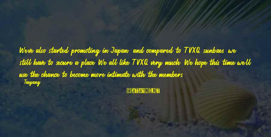 Sunbaes Sayings By Taeyang: We've also started promoting in Japan, and compared to TVXQ sunbaes, we still have to