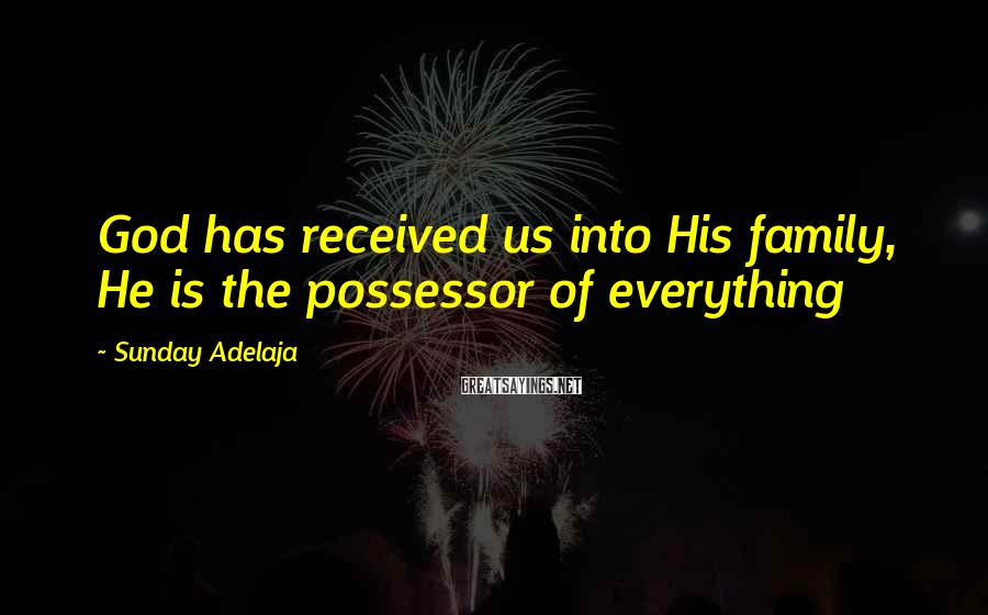 Sunday Adelaja Sayings: God has received us into His family, He is the possessor of everything