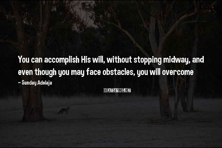 Sunday Adelaja Sayings: You can accomplish His will, without stopping midway, and even though you may face obstacles,
