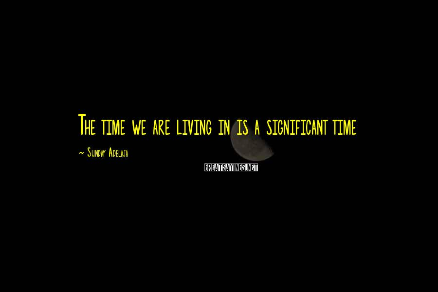 Sunday Adelaja Sayings: The time we are living in is a significant time