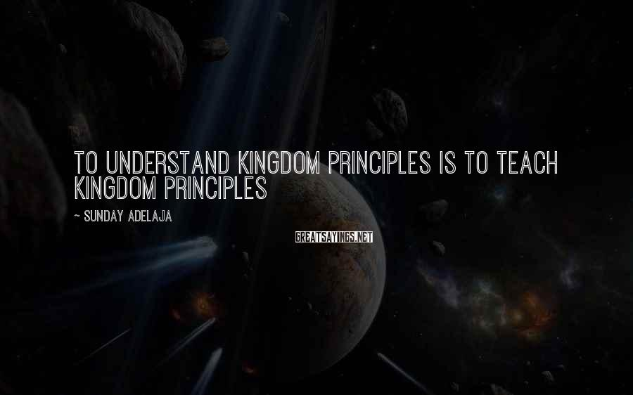 Sunday Adelaja Sayings: To understand kingdom principles is to teach kingdom principles