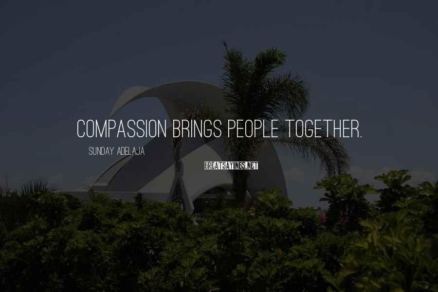 Sunday Adelaja Sayings: Compassion brings people together.