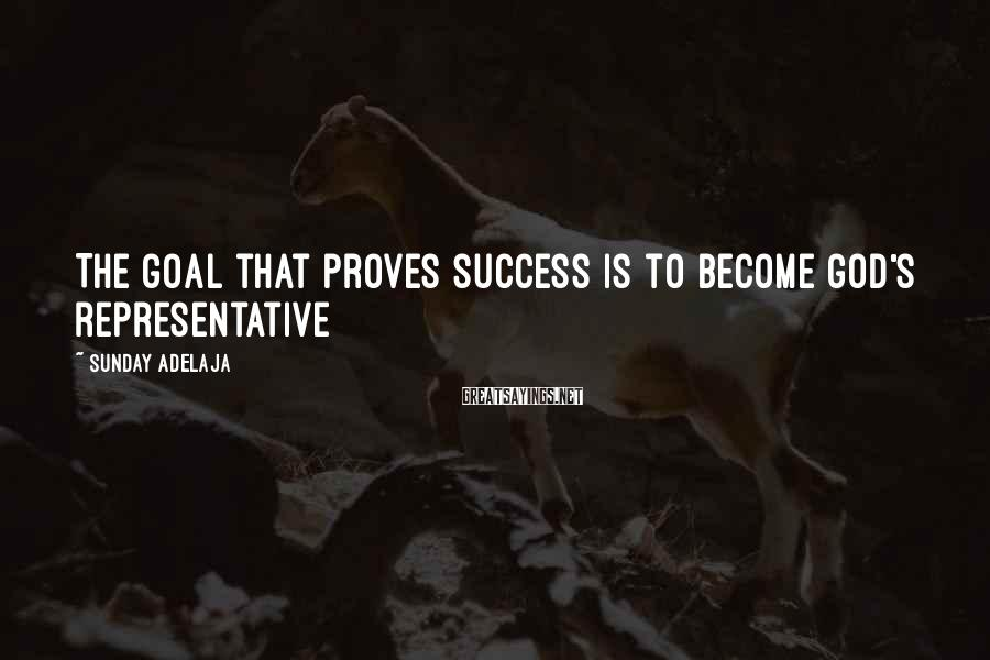 Sunday Adelaja Sayings: The goal that proves success is to become God's representative