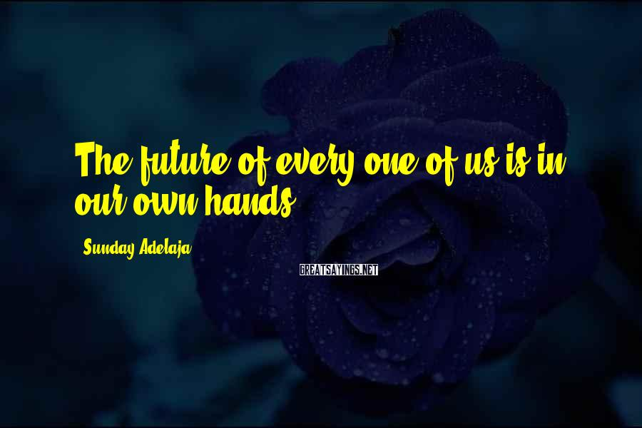 Sunday Adelaja Sayings: The future of every one of us is in our own hands.