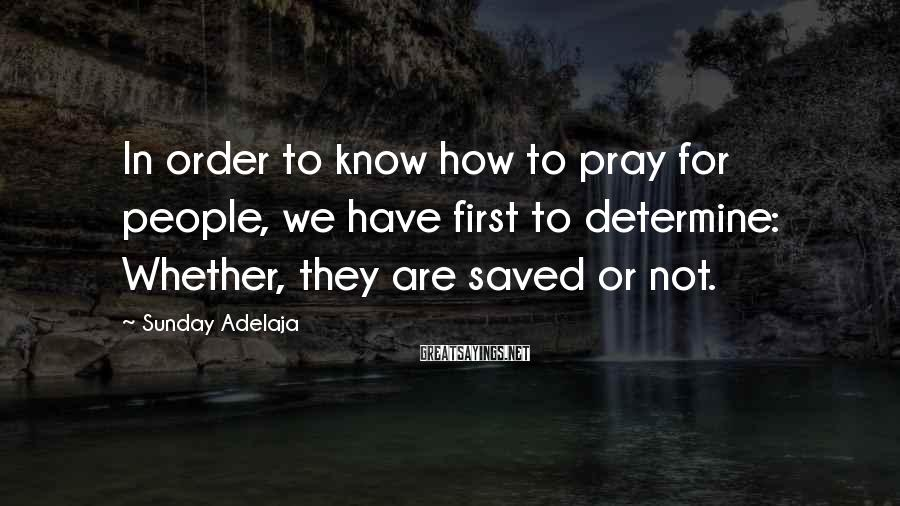 Sunday Adelaja Sayings: In order to know how to pray for people, we have first to determine: Whether,