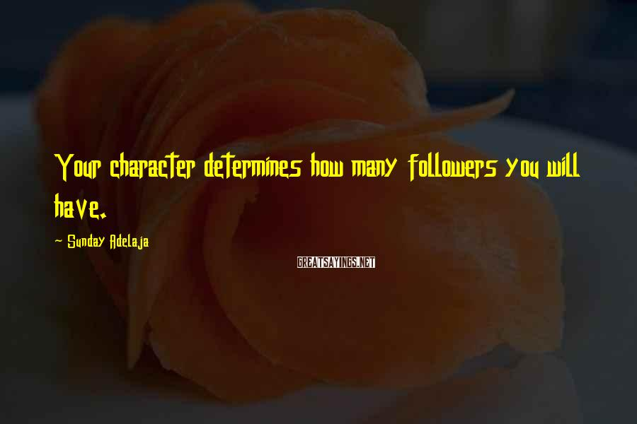 Sunday Adelaja Sayings: Your character determines how many followers you will have.