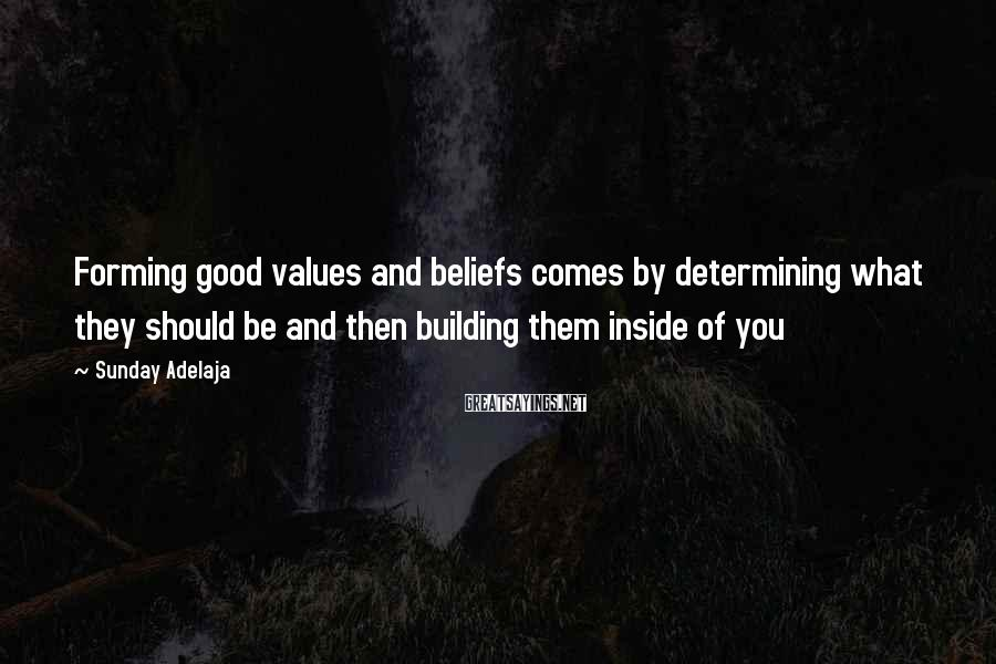 Sunday Adelaja Sayings: Forming good values and beliefs comes by determining what they should be and then building