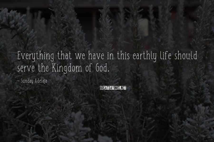 Sunday Adelaja Sayings: Everything that we have in this earthly life should serve the Kingdom of God.