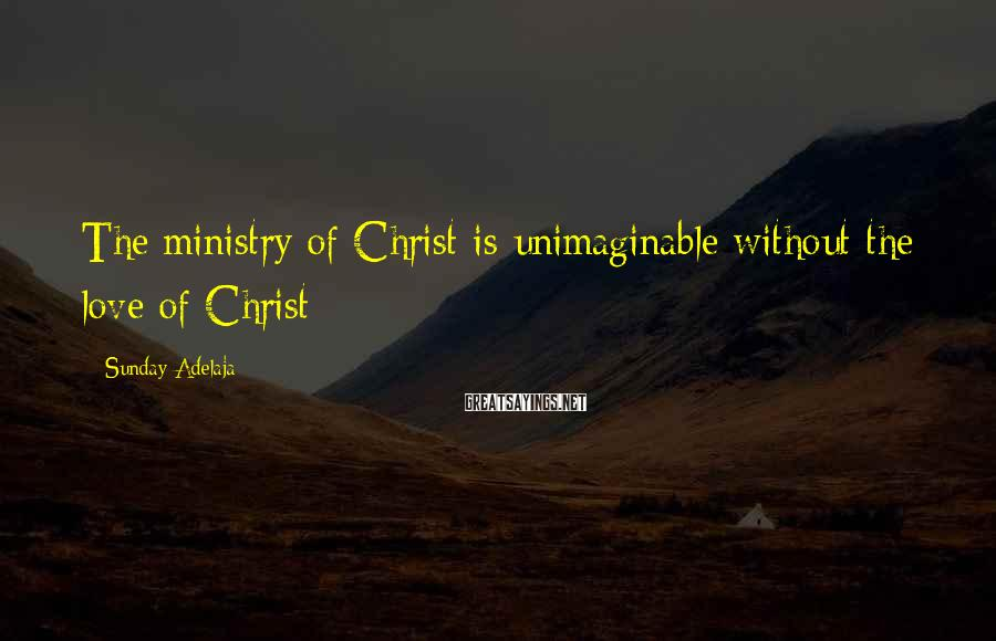 Sunday Adelaja Sayings: The ministry of Christ is unimaginable without the love of Christ