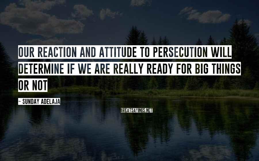 Sunday Adelaja Sayings: Our reaction and attitude to persecution will determine if we are really ready for big