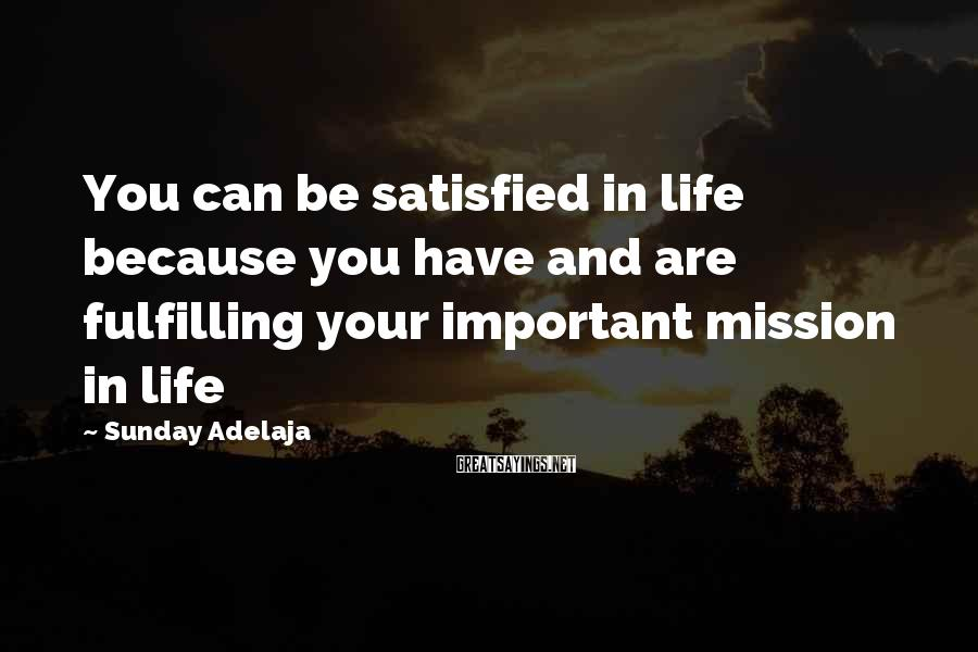 Sunday Adelaja Sayings: You can be satisfied in life because you have and are fulfilling your important mission