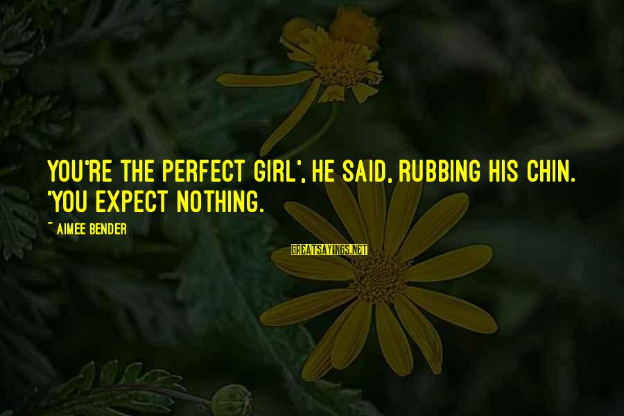 Sunday Morning Funny Sayings By Aimee Bender: You're the perfect girl', he said, rubbing his chin. 'You expect nothing.