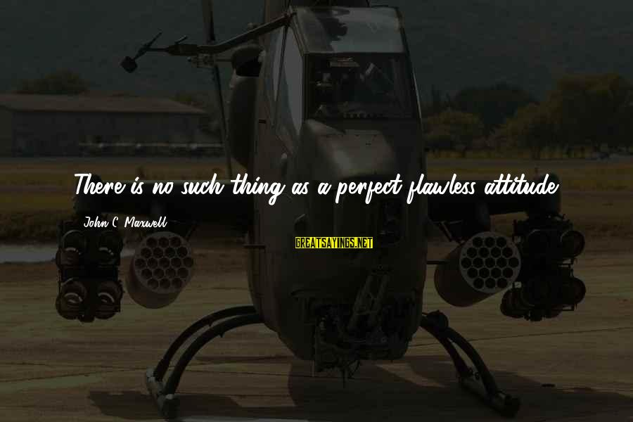 Sunday Morning Funny Sayings By John C. Maxwell: There is no such thing as a perfect flawless attitude.