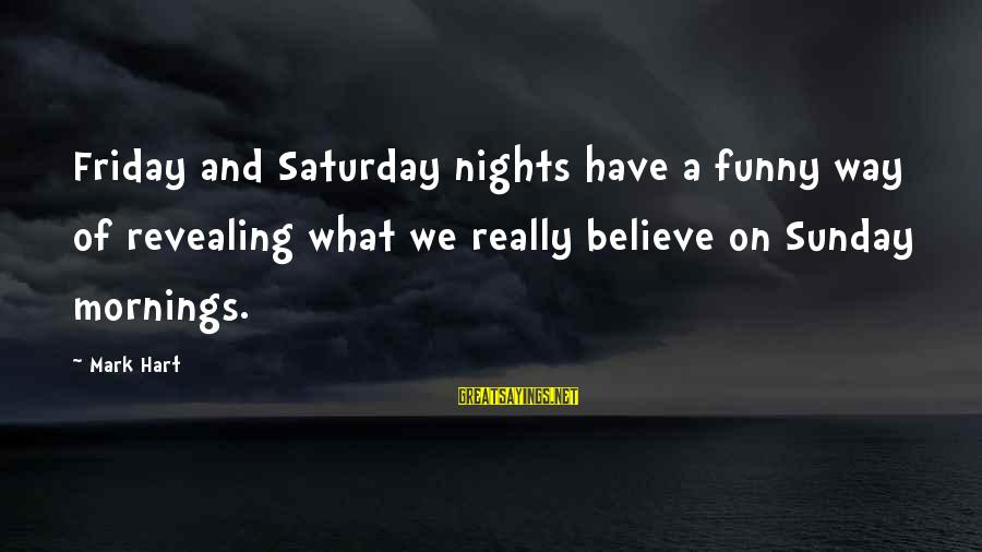 Sunday Morning Funny Sayings By Mark Hart: Friday and Saturday nights have a funny way of revealing what we really believe on