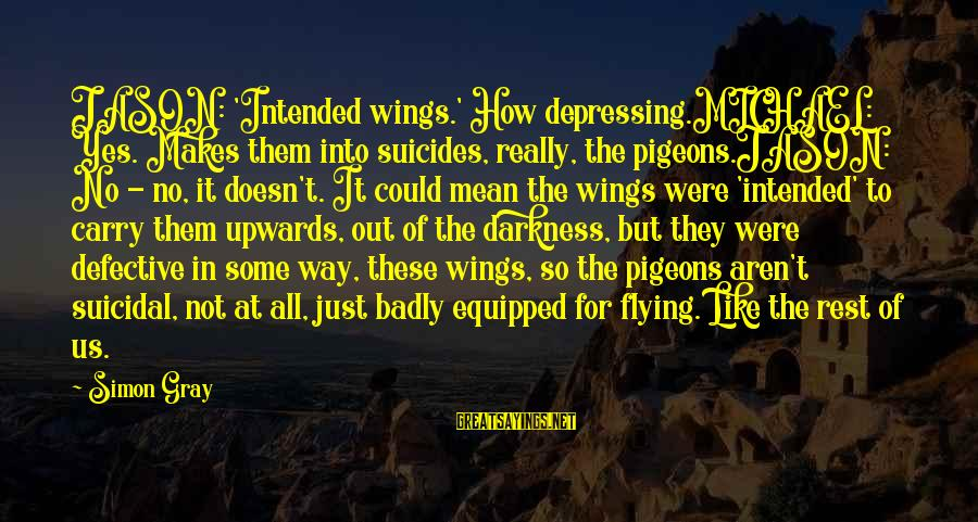 Sunday Morning Funny Sayings By Simon Gray: JASON: 'Intended wings.' How depressing.MICHAEL: Yes. Makes them into suicides, really, the pigeons.JASON: No -
