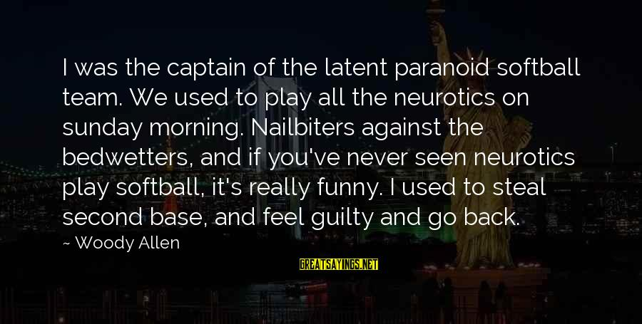 Sunday Morning Funny Sayings By Woody Allen: I was the captain of the latent paranoid softball team. We used to play all