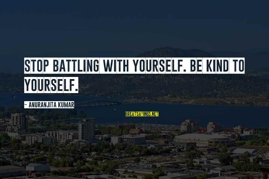 Sunderered Sayings By Anuranjita Kumar: Stop battling with yourself. Be kind to yourself.