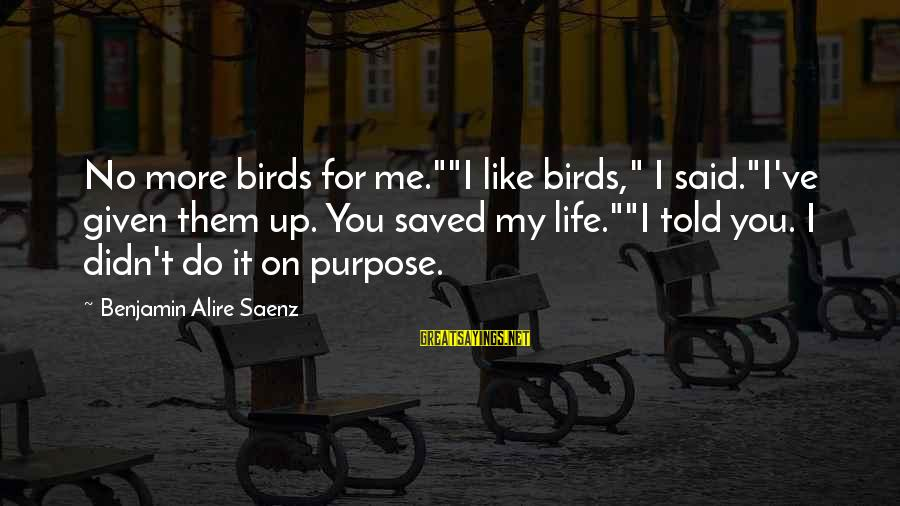"""Sunderered Sayings By Benjamin Alire Saenz: No more birds for me.""""""""I like birds,"""" I said.""""I've given them up. You saved my"""