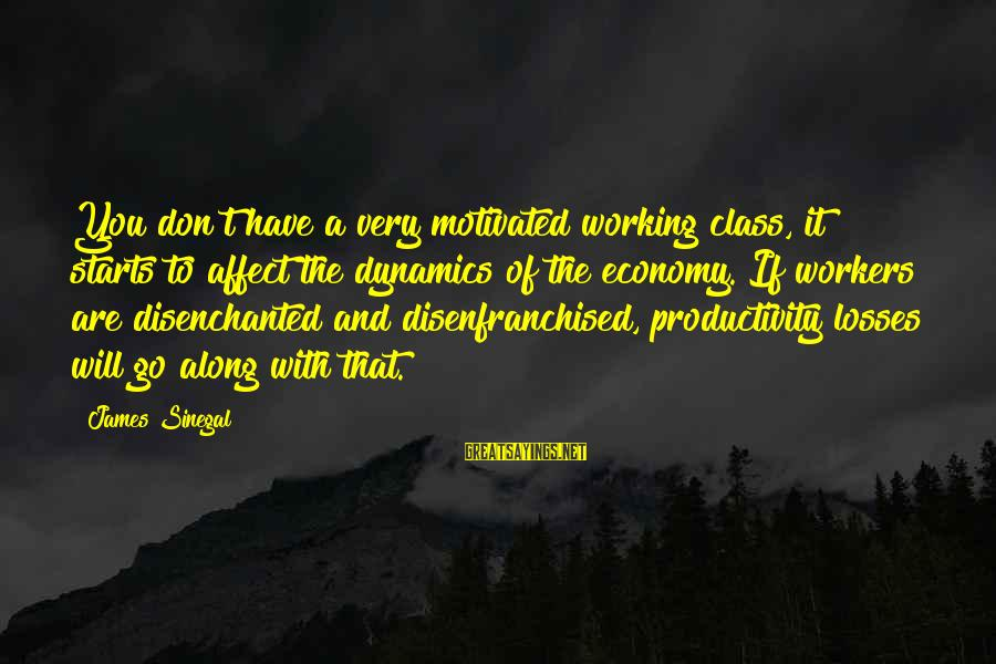 Sunderered Sayings By James Sinegal: You don't have a very motivated working class, it starts to affect the dynamics of
