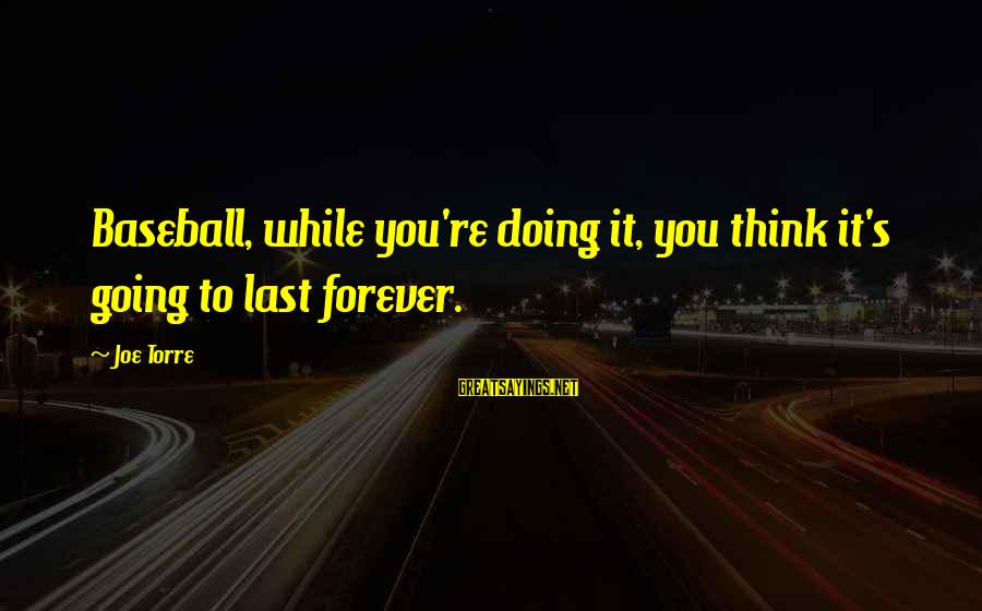 Sunderered Sayings By Joe Torre: Baseball, while you're doing it, you think it's going to last forever.