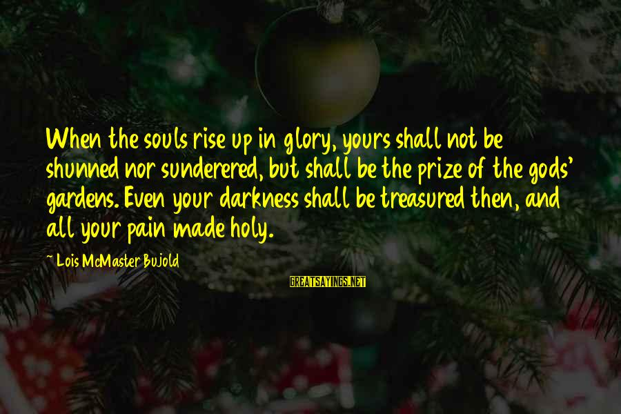 Sunderered Sayings By Lois McMaster Bujold: When the souls rise up in glory, yours shall not be shunned nor sunderered, but