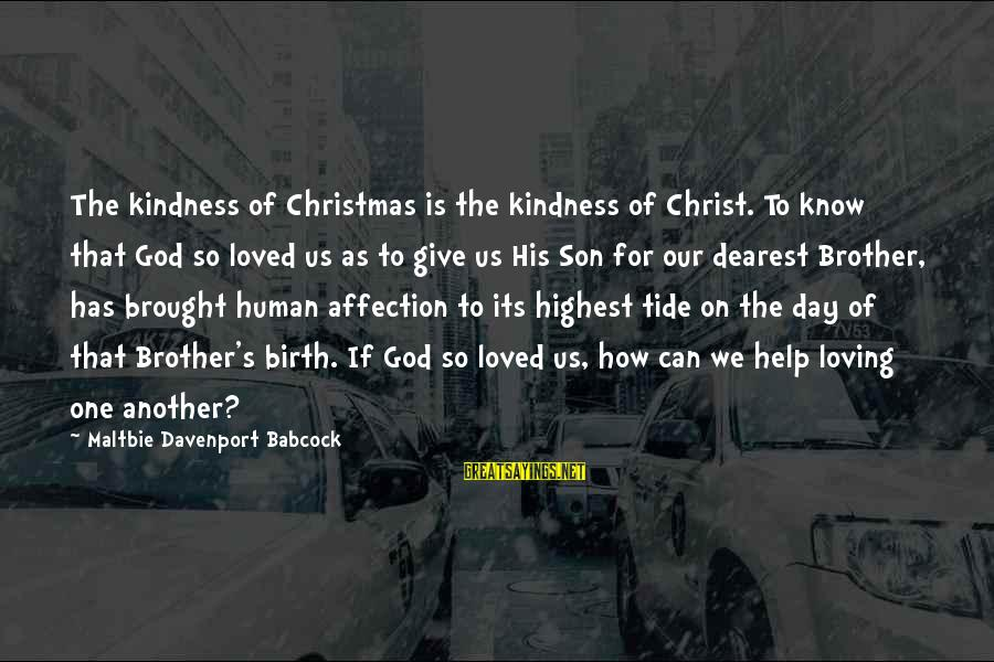 Sunderered Sayings By Maltbie Davenport Babcock: The kindness of Christmas is the kindness of Christ. To know that God so loved
