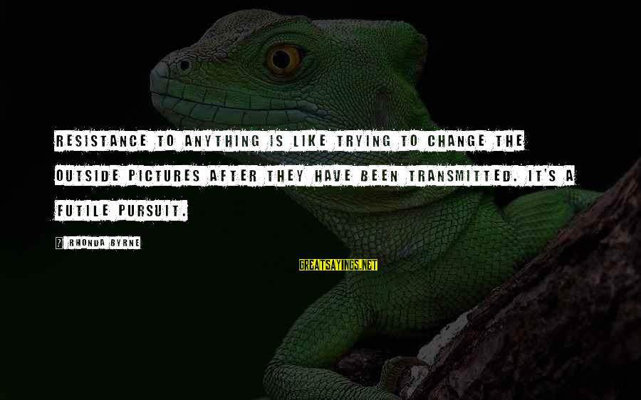 Sunderered Sayings By Rhonda Byrne: Resistance to anything is like trying to change the outside pictures after they have been