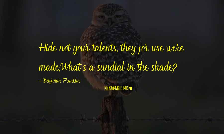 Sundial Sayings By Benjamin Franklin: Hide not your talents, they for use were made,What's a sundial in the shade?