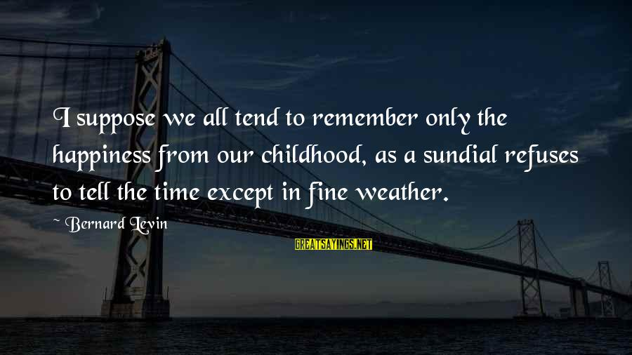 Sundial Sayings By Bernard Levin: I suppose we all tend to remember only the happiness from our childhood, as a