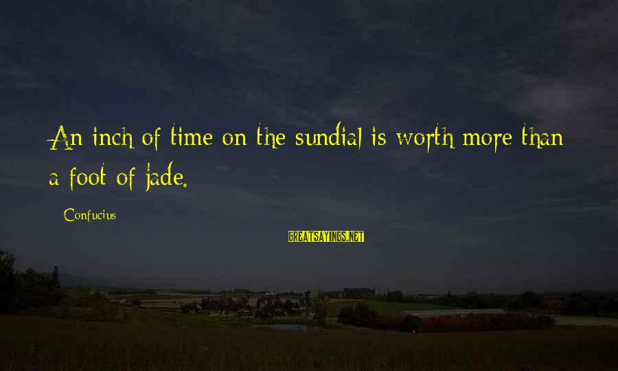 Sundial Sayings By Confucius: An inch of time on the sundial is worth more than a foot of jade.