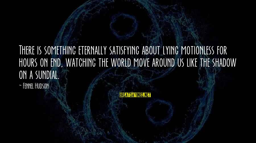 Sundial Sayings By Fennel Hudson: There is something eternally satisfying about lying motionless for hours on end, watching the world
