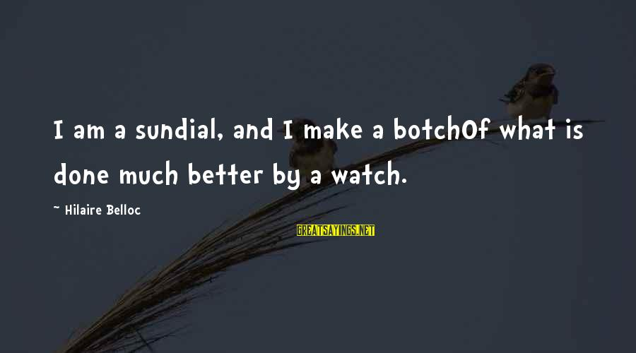 Sundial Sayings By Hilaire Belloc: I am a sundial, and I make a botchOf what is done much better by