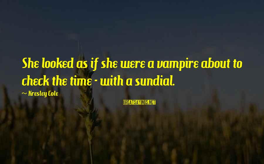 Sundial Sayings By Kresley Cole: She looked as if she were a vampire about to check the time - with