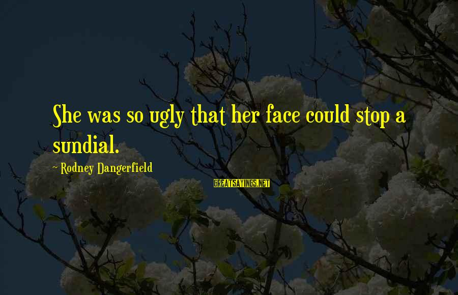 Sundial Sayings By Rodney Dangerfield: She was so ugly that her face could stop a sundial.