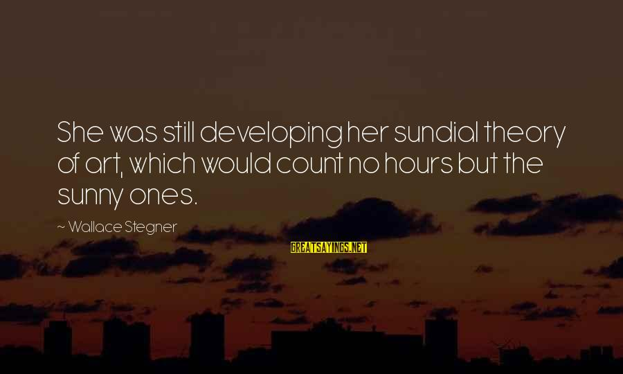Sundial Sayings By Wallace Stegner: She was still developing her sundial theory of art, which would count no hours but