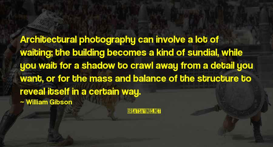 Sundial Sayings By William Gibson: Architectural photography can involve a lot of waiting; the building becomes a kind of sundial,