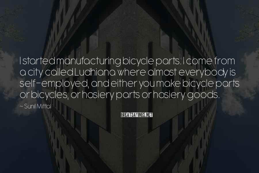 Sunil Mittal Sayings: I started manufacturing bicycle parts. I come from a city called Ludhiana where almost everybody