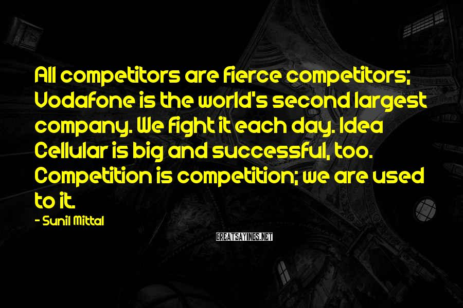 Sunil Mittal Sayings: All competitors are fierce competitors; Vodafone is the world's second largest company. We fight it