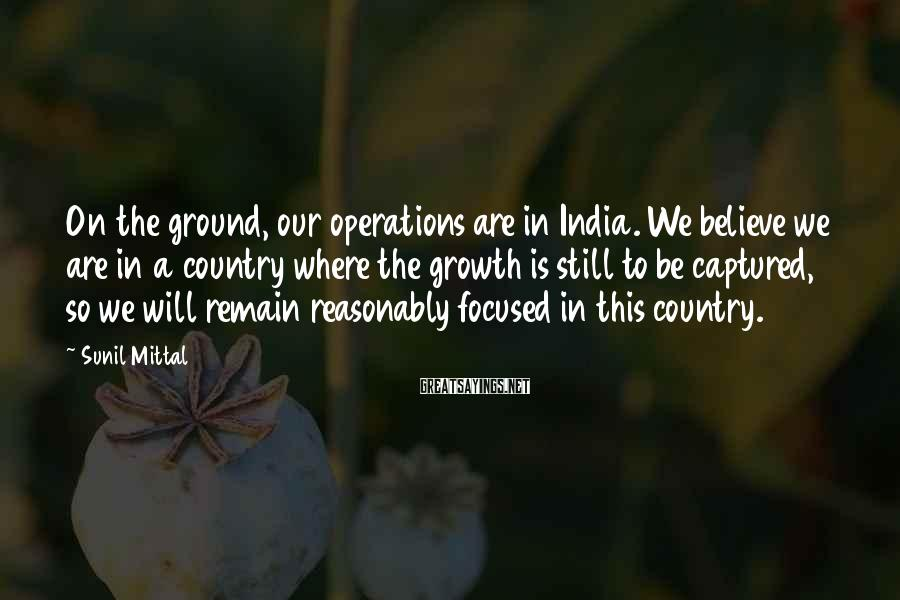 Sunil Mittal Sayings: On the ground, our operations are in India. We believe we are in a country