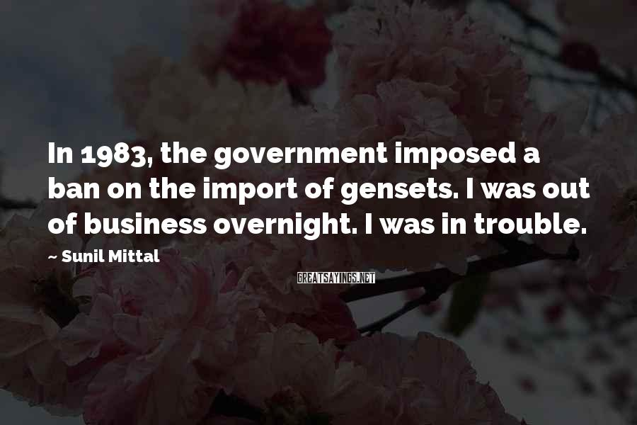 Sunil Mittal Sayings: In 1983, the government imposed a ban on the import of gensets. I was out