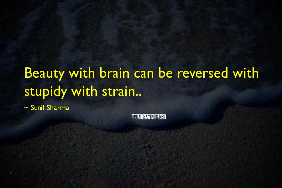 Sunil Sharma Sayings: Beauty with brain can be reversed with stupidy with strain..