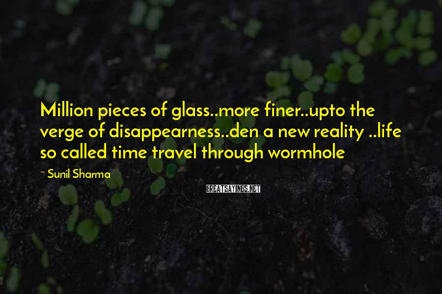 Sunil Sharma Sayings: Million pieces of glass..more finer..upto the verge of disappearness..den a new reality ..life so called