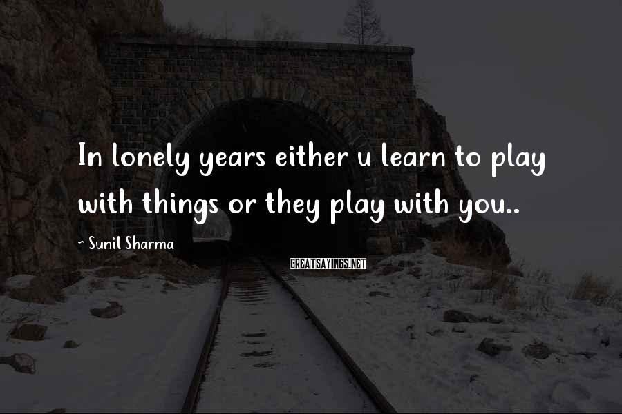 Sunil Sharma Sayings: In lonely years either u learn to play with things or they play with you..